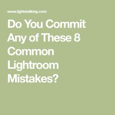 Do You Commit Any of These 8 Common Lightroom Mistakes?