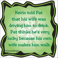 Kevin told Pat that his wife was driving him to drink.  Pat thinks he's very lucky because his own wife makes him walk.