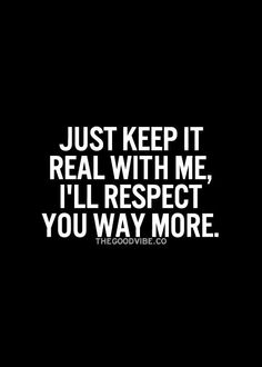 Always be real, I can respect that.