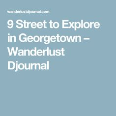 9 Street to Explore in Georgetown – Wanderlust Djournal