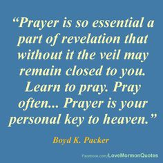 """#PRAYER - """"PRAYER IS SO ESSENTIAL A PART OF REVELATION that without it the veil may remain closed to you. Learn to pray. Pray often. Pray in your mind, in your heart. Pray on your knees... PRAYER IS YOUR PERSONAL KEY TO HEAVEN. The lock is on your side of the veil (Rev. 3:20)."""" [Boyd K. Packer (Acting President of the Quorum of the Twelve Apostles), """"Personal Revelation: The Gift, the Test, and the Promise,"""" General Conference, October 1994.]"""