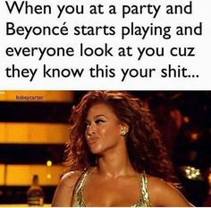 When you at a party and Beyonce starts playing and everyone look at you #Beyonce #memes