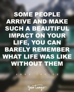 """""""Some people arrive and make such a beautiful impact on your life, you can barely remember what life was like without them."""" — Anna Taylor"""