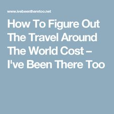 How To Figure Out The Travel Around The World Cost – I've Been There Too