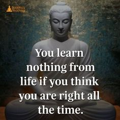 You learn nothing from life if you think you are right all the time...