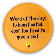 Used in a sentence.... I am so exhaustipated....some people make me so exhaustipated...use it tomorrow as a conversation maker...lol