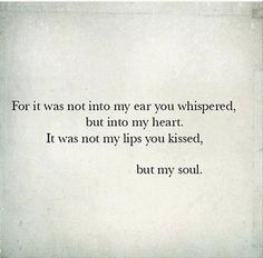 for it was not into my ear you whispererd, but into my heart. it was not my lips you kissed, but my soul.