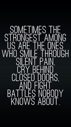 True.Even from the strongest people.