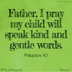 Father, I pray my child will speak kind and gentle words. Philippians 4:5 #MomPrayers