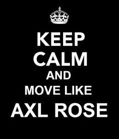 keep calm and move like Axl Rose