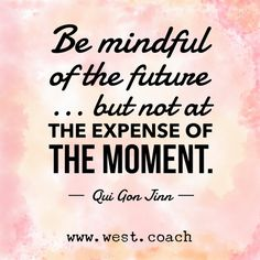 INSPIRATION - EILEEN WEST LIFE COACH | Be mindful of the future . . . but not at the expense of the moment - Qui Gon Jinn | Eileen West Life Coach, Life Coach, inspiration, inspirational quotes, motivation, motivational quotes, quotes, daily quotes, self improvement, personal growth, creativity, learn, grow, change, love life, be mindful, future, moment