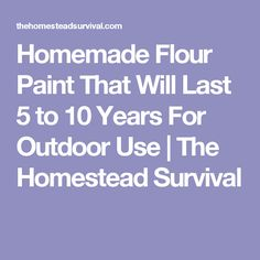 Homemade Flour Paint That Will Last 5 to 10 Years For Outdoor Use | The Homestead Survival