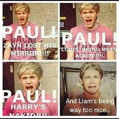 PAUL!  Niall's being too hot!!!! Just kidding, Paul, Niall's good.