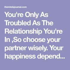 You're Only As Troubled As The Relationship You're In ,So choose your partner wisely. Your happiness depends on it.......