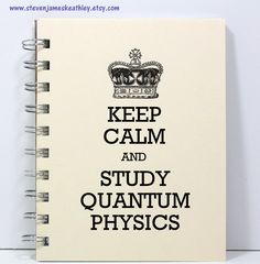 Quantum Physics Journal Notebook Diary Sketch Book - Keep Calm and Study Quantum Physics - Ivory. $8.00, via Etsy.