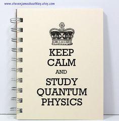 Quantum Physics Journal Notebook Diary Sketch Book - Keep Calm and Study Quantum Physics - Ivory. $8.00, via Etsy.