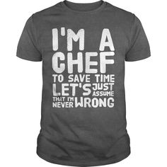 I'M A #Chef To Save Time Let'S Just Assume That I'M Never Wrong T-Shirt, Order HERE ==> https://www.sunfrog.com/LifeStyle/118522052-543843032.html?89703, Please tag & share with your friends who would love it , #renegadelife #birthdaygifts #jeepsafari