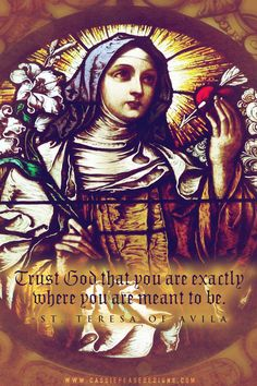 """""""Trust God that you are exactly where you are meant to be."""" - St. Teresa of Avila"""