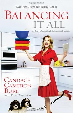 Balancing It All: My Story of Juggling Priorities and Purpose: Candace Cameron Bure, Dana Wilkerson: 9781433681844: Amazon.com: Books