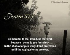 """""""Be merciful to me, O God, be merciful to me! For my soul trusts in You; and in the shadow of Your wings I will make my refuge, until these calamities have passed by.""""  Psalm 57:1"""