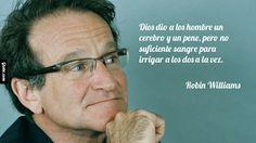 Dios dio a los hombre un cerebro y un pene, pero no suficiente sangre para irrigar a los dos a la vez. - Robin Williams http://gtobe.com/?p=1461