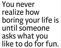 You never realise how boring your life is until someone asks you what you like to do for fun!