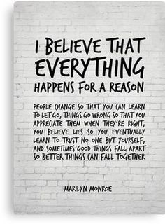 Quotes Discover I believe everything happens for a reason - Marilyn Monroe Quote Canvas Print Believe In Yourself Quotes Believe Quotes Life Quotes To Live By Life Is Too Short Quotes I Believe In Me Finding Yourself Wisdom Quotes True Quotes Words Quotes Go For It Quotes, Be Yourself Quotes, Great Quotes, Trust No One Quotes, You Lied Quotes, Letting People Go Quotes, Missing You Quotes For Him, When People Change Quotes, Lost Time Quotes