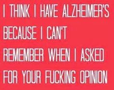 I think I have Alzheimer's because I can't remember when I asked for your fucking opinion