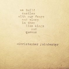 """We build castles with our fears and sleep in them like kings and queens."" - Christopher Poindexter"