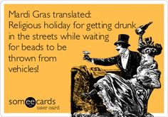 Funny Mardi Gras Ecard: Mardi Gras translated: Religious holiday for getting drunk in the streets while waiting for beads to be thrown from vehicles!