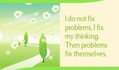 ...I do not fix problems. I fix my thinking. Then problems fix themselves.  ~ Louise L. Hay