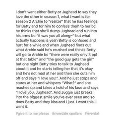 I want Jughead to not have a single doubt that Betty loves HIM, not Archie.