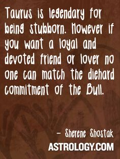 #Taurus is legendary for being stubborn. However if you want a loyal and devoted friend or lover no one can match the diehard commitment of the Bull.  -- Sherene Shostak, Astrology.com #horoscope #astrology
