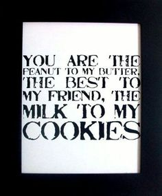 You are the peanut to my buttwe, the best to my friends, the milk to my cookies