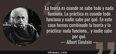 Albert Einstein: La teoría es cuando se sabe todo y nada funciona. La práctica es cuando todo funciona y nadie sabe por qué. En este caso hemos combinado la teoría y la práctica: nada funciona... y nadie sabe por qué.