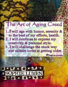 the art of AGING CREED: humor, serenity& health. continue to express creativity and style. CHALLENGE the way our culture looks as getting OLD!