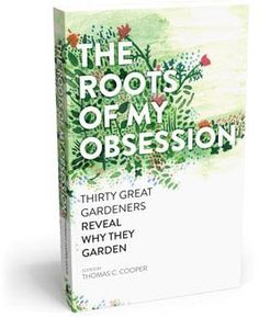 The Roots of My Obsession: Thirty Great Gardeners Reveal Why They Garden - Julie Moir Messervy Design Studio