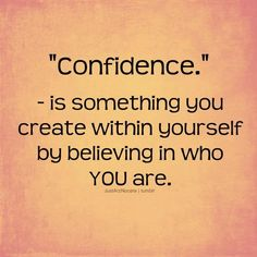 Confidence, is something you create within yourself by believing in who you are.