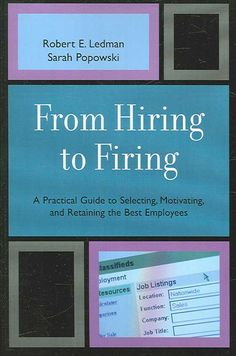 From Hiring to Firing: A Practical Guide to Selecting, Motivating, and Retaining the Best Employees