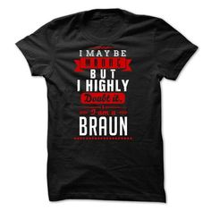 BRAUN - I May Be Wrong But I highly i am BRAUN tw - #tee women #red hoodie. ADD TO CART => https://www.sunfrog.com/LifeStyle/BRAUN--I-May-Be-Wrong-But-I-highly-i-am-BRAUN-tw.html?68278