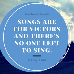 Saturday Story Prompts [2013.10.12] Songs are for victors and there's no one left to sing. #genericwritingprompts #prompts #writing #creativewriting #storystarter #plotbunnies #nanowrimo #writingprompts #story #inspiration #creativity #everydayprompts #nanowrimo