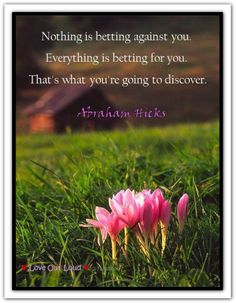 Nothing is betting against you. Everything is betting for you. That's what you're going to discover. (For audio click twice then.. See more) *Abraham-Hicks Quotes (AHQ2338) #estherhicks