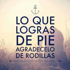 Lo que logras de pie, agradecelo de rodillas. /Frases ♥ Cristianas ♥/ What you achieve standing on you feet, give thanks for on your knees