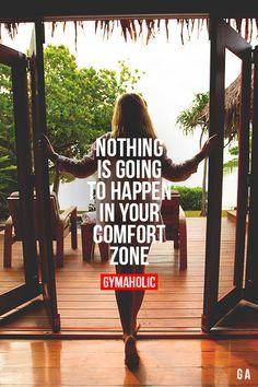 Nothing is going to happen in your comfort zone.