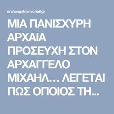 ΜΙΑ ΠΑΝΙΣΧΥΡΗ ΑΡΧΑΙΑ ΠΡΟΣΕΥΧΗ ΣΤΟΝ ΑΡΧΑΓΓΕΛΟ ΜΙΧΑΗΛ… ΛΕΓΕΤΑΙ ΠΩΣ ΟΠΟΙΟΣ ΤΗΝ ΔΙΑΒΑΣΕΙ ΔΕΝ ΘΑ ΠΑΘΕΙ ΠΟΤΕ ΚΑΚΟ…!!!   ΑΡΧΑΓΓΕΛΟΣ ΜΙΧΑΗΛ Greek Love Quotes, Life Journey Quotes, Orthodox Prayers, Spiritual Growth, Deep Thoughts, Wise Words, Favorite Quotes, Religion, Spirituality