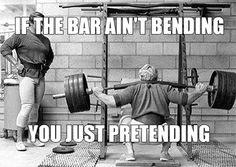 If the bar isn't bending, Your just pretending