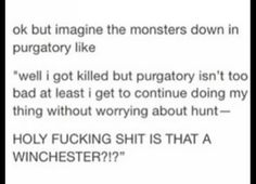 "ok, but imagine the monsters down in purgatory like, ""well I got killed but purgatory isn't too bad. at least I get to continue doing my thing w/out worrying about hunt -- HOLY FUCKING SHIT IS THAT A WINCHESTER?!?"""