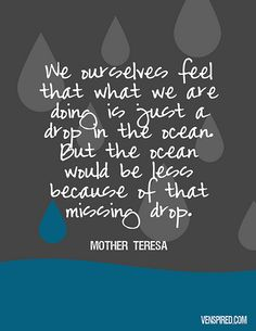 We feel that what we are doing is just a drop in the ocean, It is always so much more.... Mother Teresa