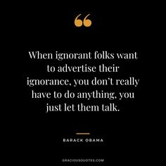 When ignorant folks want to advertise their ignorance, you don't really have to do anything, you just let them talk. Drama Quotes, Wise Quotes, Inspirational Quotes, Yoga Quotes, Talk Too Much Quotes, Laugh At Yourself Quotes, People Quotes, Quotes About Ignorant People, Quotes About Ignorance