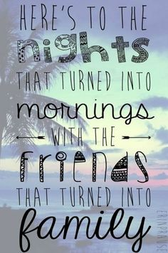 """""""Here's to the nights that turned into morning with the friends that turned into family."""""""